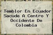 http://tecnoautos.com/wp-content/uploads/imagenes/tendencias/thumbs/temblor-en-ecuador-sacude-a-centro-y-occidente-de-colombia.jpg Temblor En Cali Hoy. Temblor en Ecuador sacude a centro y occidente de Colombia, Enlaces, Imágenes, Videos y Tweets - http://tecnoautos.com/actualidad/temblor-en-cali-hoy-temblor-en-ecuador-sacude-a-centro-y-occidente-de-colombia/