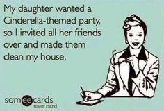 My daughter wanted a Cinderella-themed party, so I invited all her friends over and made them clean my house..