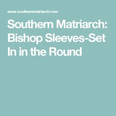 Southern Matriarch: Bishop Sleeves-Set In in the Round