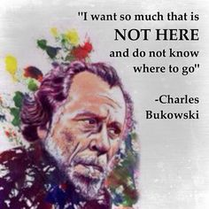 """""""I want so much that is not here and do not know where to go."""" - Charles Bukowski"""
