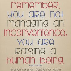 Remember, you are not managing an inconvenience. You are raising a human being.