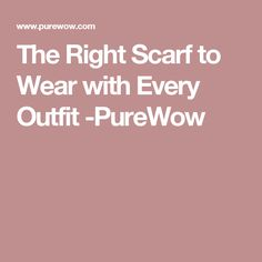 The Right Scarf to Wear with Every Outfit -PureWow