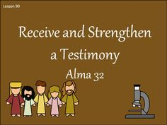 Lesson 90 Alma 32 Recieve and Strengthen a Testimony