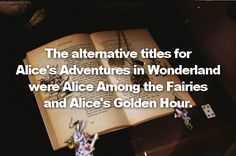 Alice in Wonderland facts: fact #14:The alternative titles for Alice's Adventures in Wonderland were Alice Among the Fairies and Alice's Golden Hour.