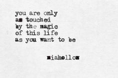You are only as touched by the magic of this life as you want to be ~ so very true!