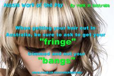 "AUSSIE WORD OF THE DAY: Imagine my surprise when I was discussing my ""bangs"" with my hairdresser and she looked at me funny. Another word learned. (which kind of makes sense! Aussie Memes, American Words, Australia Day, Word Of The Day, English Vocabulary, Story Of My Life, Hairdresser, Funny Quotes, Humor"
