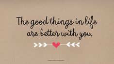 Love Quotes: The good things in life are better with you.