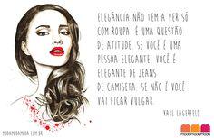"""#moda #fashion #frases - """"Elegância não tem a ver só com roupa. É uma questão de atitude. Se você é uma pessoa elegante, você é elegante de jeans de camiseta. Se não é você vai ficar vulgar."""" Karl Lagerfeld"""