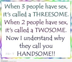 """Funny! I have NOT heard this one before """"When 3 people have sex, it's called a THREESOME. When 2 people have sex, it's called a TWOSOME. Now I understand why they call you HANDSOME"""""""