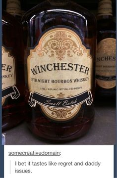 """""""Winchester Whiskey. I bet it tastes like regret and daddy issues."""""""