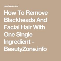 How To Remove Blackheads And Facial Hair With One Single Ingredient - BeautyZone.info