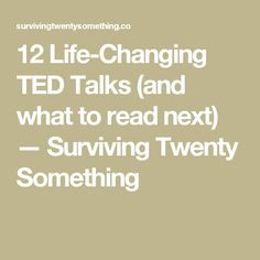 12 Life-Changing TED Talks (and what to read next) — Surviving Twenty Something