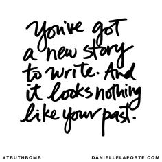 You've got a new story to write. And it looks nothing like your past. Subscribe: DanielleLaPorte.com #Truthbomb #Words #Quotes