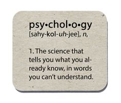 Psychology Definition - The science that tells you what you already know, in words you can't understand. They don't call them $50 words for nothing. Technicam notitia (the technical bits) - Size: 7.75