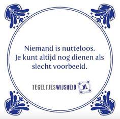 Niemand is nutteloos, je kunt altijd nog als slecht voorbeeld dienen. Leuke tegeltjeswijsheid. Op www.tegeltjeswijsheid.nl maak je je eigen tegeltje of kies je een van onze spreuktegeltjes. Volg en pin ons. Een leuk cadeautje nodig? Op www.tegeltjeswijsheid.nl vind je nog meer leuke spreuken en tegels of maak je eigen tegeltje. #tegeltjeswijsheid #quote #grappig #tekst #tegel #oudhollands #dutch #wijsheid #spreuk #gezegde #cadeau #tegeltje #wise #humor #funny #hollands #dutch #spreuken