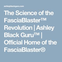 The Science of the FasciaBlaster™ Revolution | Ashley Black Guru™ | Official Home of the FasciaBlaster®