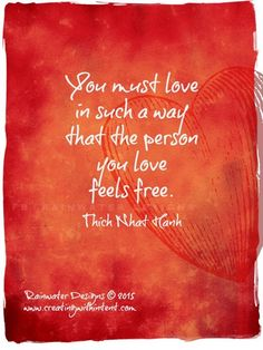 You must love in such a way that the person you love feels free. -Thich Nhat Hanh