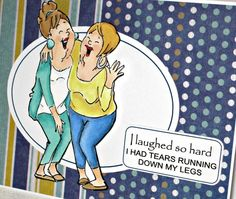 Humorous girlfriend card ...  Art Impressions Ai Girlfriends ... Laughing Set ... Handmade friendship card.  I laughed so hard I had tears running down my legs.
