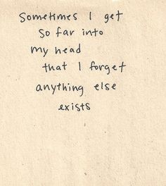 sometimes i get so far into my head that i forget anything else exists. so true.