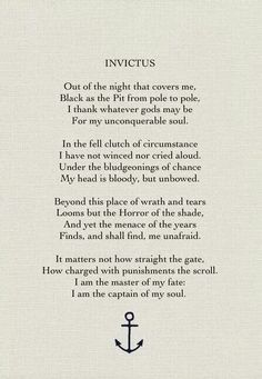 Invictus by William Ernest Henley,Where the words found me for my tattoo. Love this poem. Poem Quotes, Quotable Quotes, Great Quotes, Quotes To Live By, Life Quotes, Inspirational Quotes, Poems On Life, Teacher Quotes, Faith Quotes