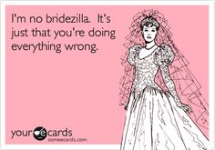 I'm no bridezilla. It's just that you're doing everything wrong.