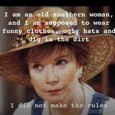 I am an old Southern woman....I did not make the rules.  - from Steel Magnolias