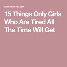 15 Things Only Girls Who Are Tired All The Time Will Get