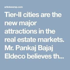 Tier-II cities are the new major attractions in the real estate markets. Mr. Pankaj Bajaj Eldeco believes that the demand in the tier-ii real estate market is inherent and now is the perfect time to invest in real estate there, all you need is to choose a good developer. Cities such as Jaipur, Coimbatore, Indore, Kochi etc. have the potential for major growth and hence to exhibit development in the country.