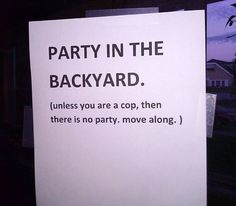 Party in the backyard.  Unless you are cop.  Then there is no party.  Move along.