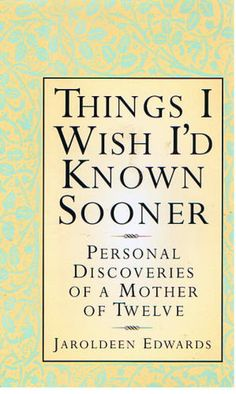 Things I Wish I'd Known Sooner: Personal Discoveries of a Mother of Twelve: Jaroldeen Edwards - so much wisdom in this little book! Recommend!
