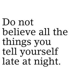 Do not believe all the things you tell yourself late at night.  Quote