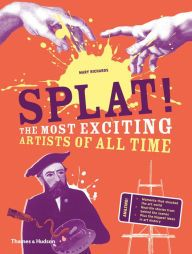 Splat!: The Most Exciting Artists of All Time by Mary Richards, Hardcover | Barnes & Noble