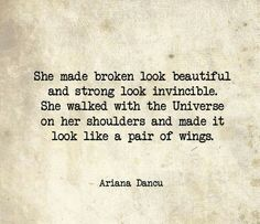 She made broken look beautiful and strong look invincible. She walked with the Universe on her shoulders and made it look like a pair of wings. Looking Beautiful Quotes, Beautiful Words, Beautiful Mess, Simply Beautiful, Poem Quotes, Life Quotes, Life Sayings, Author Quotes, Broken Tattoo