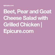 Beet, Pear and Goat Cheese Salad with Grilled Chicken | Epicure.com