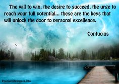 The will to win, the desire to succeed, the urge to reach your full potential… these are the keys that will unlock the door to personal excellence. Confucius