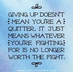 Giving up doesn't mean you're a quitter, it just means whatever you're fighting for is no longer worth the fight.