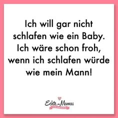 Ich will gar nicht schlafen wie ein Baby. Ich wäre schon froh, wenn ich schlafe… I do not want to sleep like a baby. I would be glad if I would sleep like my husband … More Mama sayings are here. Baby Quotes, Mom Quotes, Life Quotes, Inspirational Quotes For Kids, Motivational Quotes, Real Moms, Nursing Memes, Stress, Funny Quotes About Life