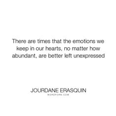"""Jourdane Erasquin - """"There are times that the emotions we keep in our hearts, no matter how abundant,..."""". philosophy, wisdom, hope, faith, relationships, fear, hurt, heartbreak, strength, heartache, breakup, pain, silence, loss, suffering, heart, moving-on, life-lessons, letting-go, choices, emotions, healing, nostalgia, betrayal, words, depression, past, forgiveness, memories, self-realization, sorrow, divorce, expectations, broken, unrequited-love, falling-in-love, rejection…"""