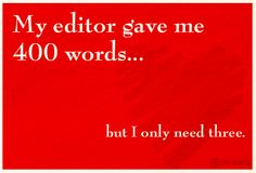 My editor gave me 400 words ... but I only need three.
