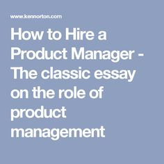 How to Hire a Product Manager - The classic essay on the role of product management