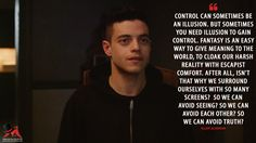 Elliot Alderson: Control can sometimes be an illusion. But sometimes you need illusion to gain control. Fantasy is an easy way to give meaning to the world, to cloak our harsh reality with escapist comfort. After all, isn't that why we surround ourselves with so many screens? So we can avoid seeing? So we can avoid each other? So we can avoid truth?  More on: http://www.magicalquote.com/series/mr-robot/ #ElliotAlderson #mrrobot #mrrobotquotes