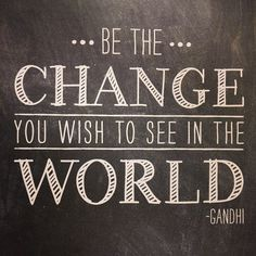 """Be the change you wish to see in the world."" – Gandhi"
