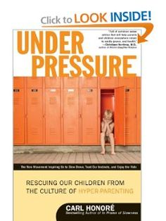 Under Pressure: Rescuing Our Children from the Culture of Hyper-Parenting: Carl Honore