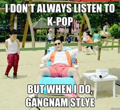 I dont always listen to K-pop, but when I do, Gangham Style!