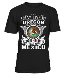 I May Live in Oregon But I Was Made in Mexico Country T-Shirt V1 #MexicoShirts