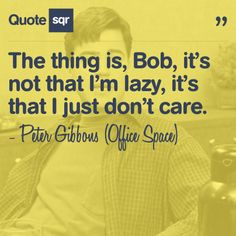 The thing is, Bob, it's not that I'm lazy, it's that I just don't care. - Peter Gibbons (Office Space) #quotesqr #quotes #careerquotes