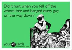 Did it hurt when you fell off your whore tree...