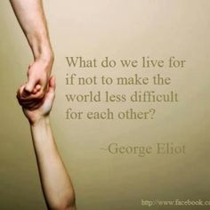 What do we live for if not to make the world less difficult for each other? - George Eliot