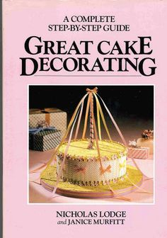Great Cake Decorating (A Complete Step-by-Step Guide): Nicholas Lodge, Janice Murfitt: Amazon.com: Books