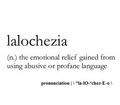 Lalochezia ~ (n.) ~ the emotional relief gained from using abusive or profane language